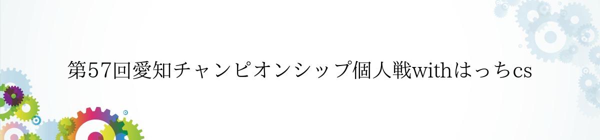 第57回愛知チャンピオンシップ個人戦withはっちcs