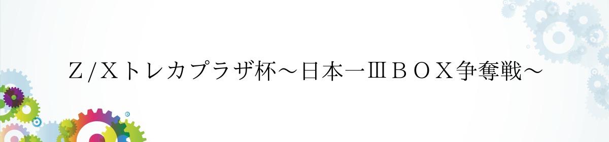 Z/Xトレカプラザ杯~日本一ⅢBOX争奪戦~