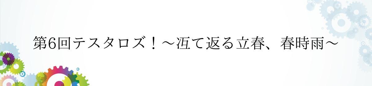 第6回テスタロズ!~冱て返る立春、春時雨〜