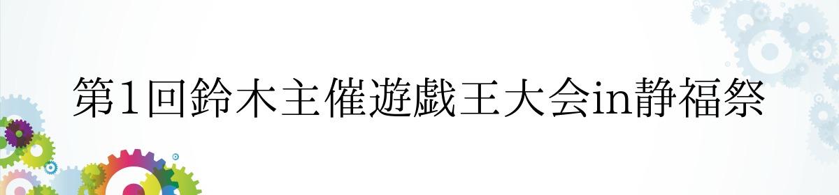 第1回鈴木主催遊戯王大会in静福祭