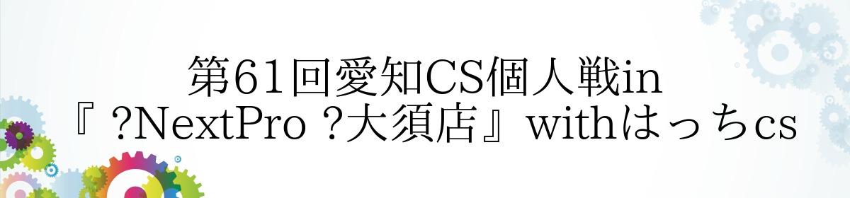 第61回愛知CS個人戦in『 NextPro 大須店』withはっちcs