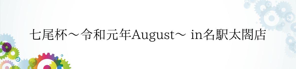 七尾杯~令和元年August~ in名駅太閤店