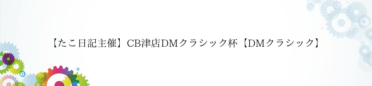【たこ日記主催】CB津店DMクラシック杯【DMクラシック】