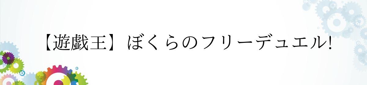 【遊戯王】ぼくらのフリーデュエル!