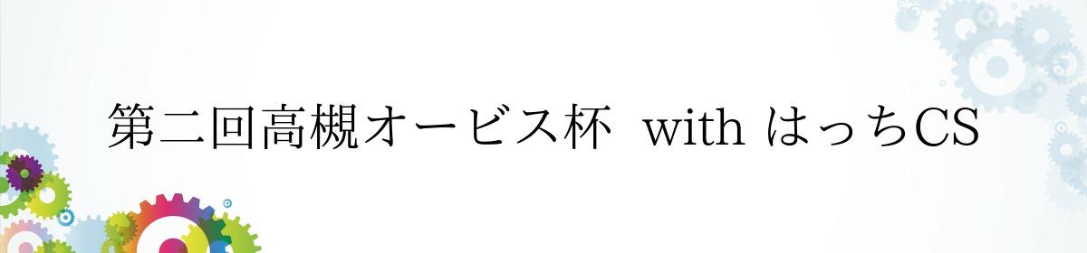 第二回高槻オービス杯  with はっちCS