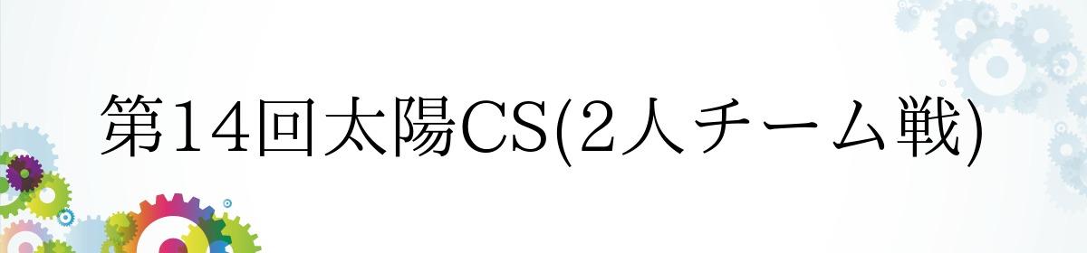 第14回太陽CS(2人チーム戦)