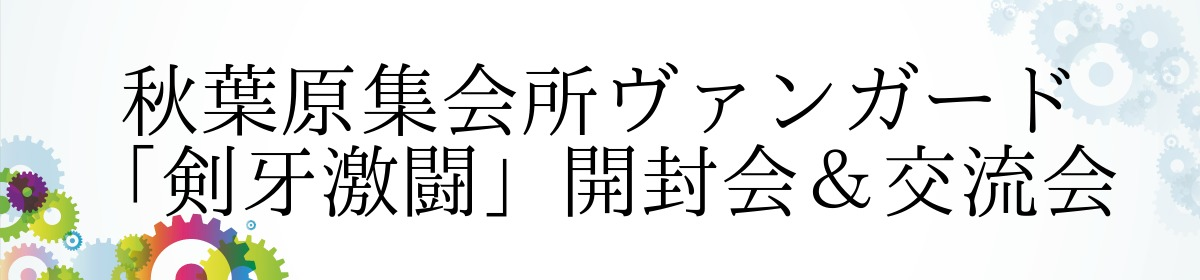 秋葉原集会所ヴァンガード「剣牙激闘」開封会&交流会
