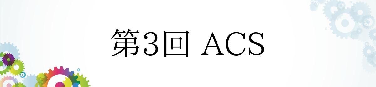 第3回 ACS