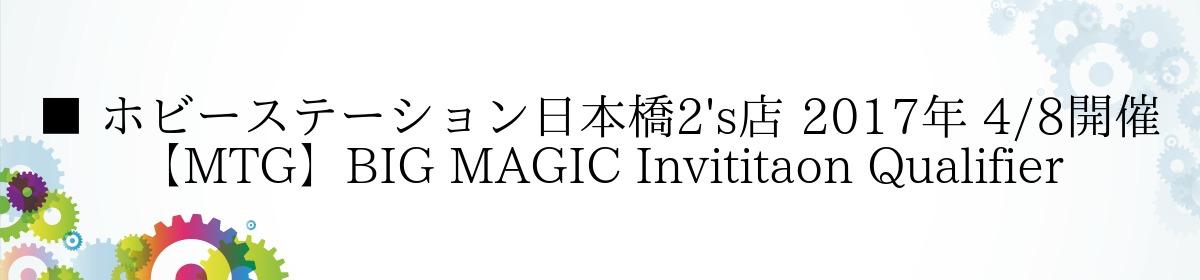 ■ ホビーステーション日本橋2's店 2017年 4/8開催 【MTG】BIG MAGIC Invititaon Qualifier