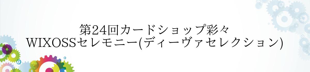第24回カードショップ彩々 WIXOSSセレモニー(ディーヴァセレクション)