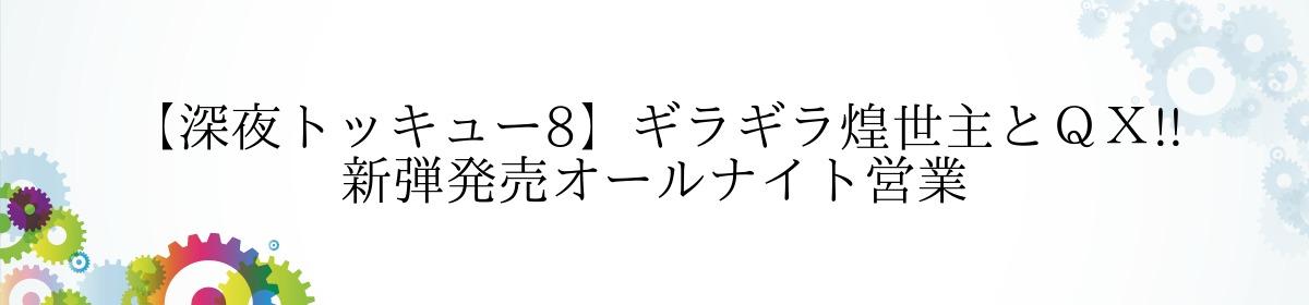【深夜トッキュー8】ギラギラ煌世主とQX!! 新弾発売オールナイト営業