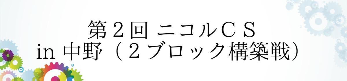第2回 ニコルCS in 中野(2ブロック構築戦)