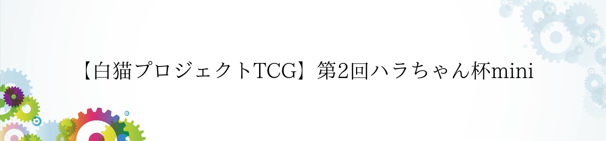 【白猫プロジェクトTCG】第2回ハラちゃん杯mini
