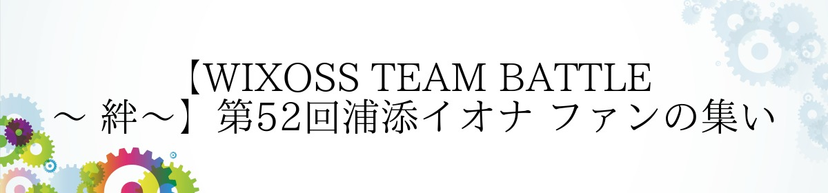 【WIXOSS TEAM BATTLE ~ 絆~】第52回浦添イオナ ファンの集い