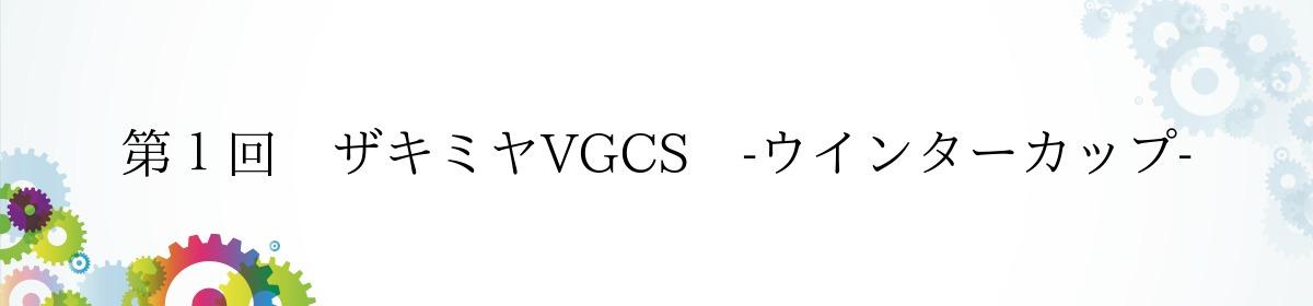 第1回 ザキミヤVGCS -ウインターカップ-