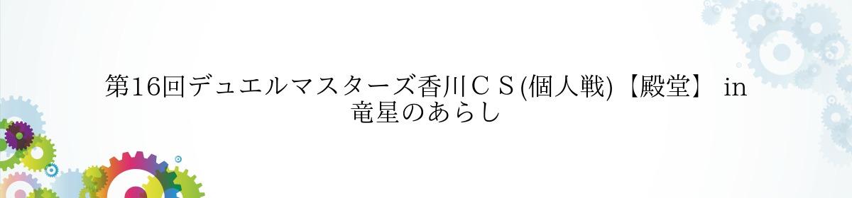 第16回デュエルマスターズ香川CS(個人戦)【殿堂】 in 竜星のあらし