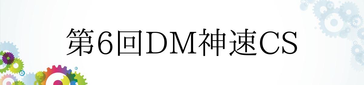 第6回DM神速CS