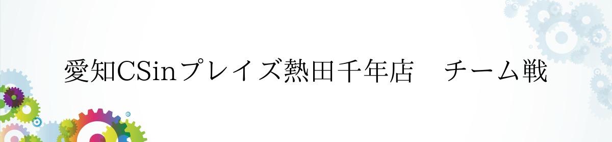 愛知CSinプレイズ熱田千年店 チーム戦