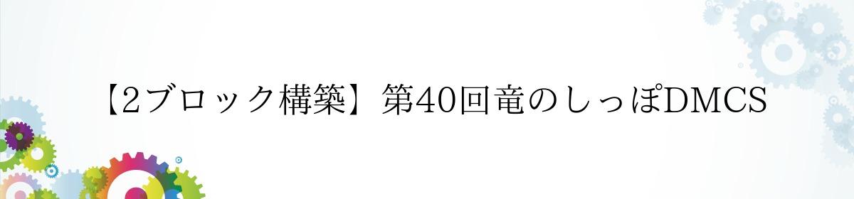 【2ブロック構築】第40回竜のしっぽDMCS
