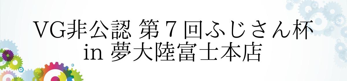 VG非公認 第7回ふじさん杯 in 夢大陸富士本店