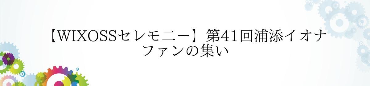 【WIXOSSセレモ二ー】第41回浦添イオナ ファンの集い