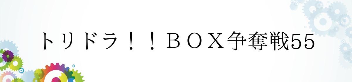 トリドラ!!BOX争奪戦55