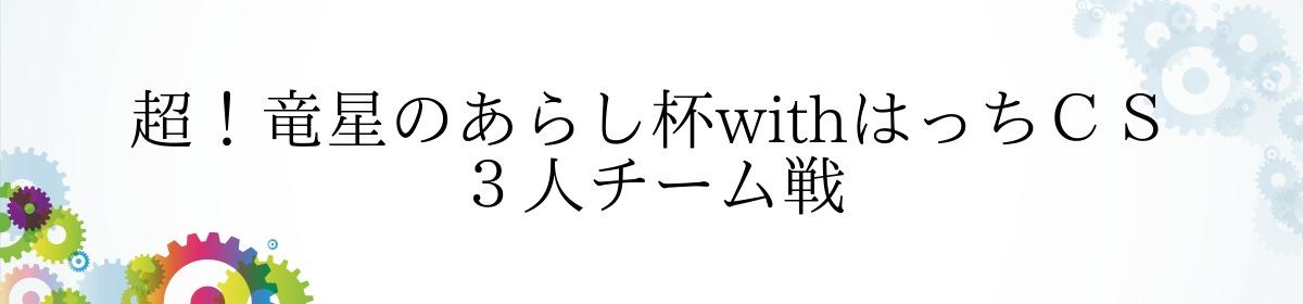 超!竜星のあらし杯withはっちCS 3人チーム戦