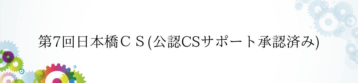 第7回日本橋CS(公認CSサポート承認済み)