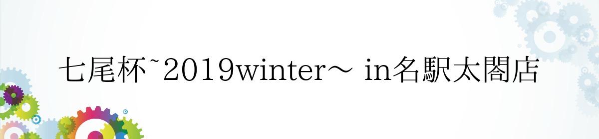 七尾杯~2019winter~ in名駅太閤店