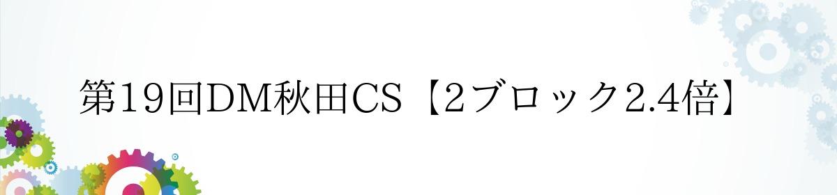 第19回DM秋田CS【2ブロック2.4倍】