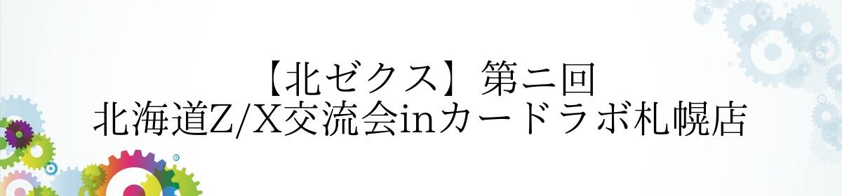 【北ゼクス】第ニ回 北海道Z/X交流会inカードラボ札幌店