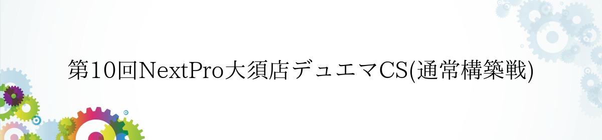第10回NextPro大須店デュエマCS(通常構築戦)
