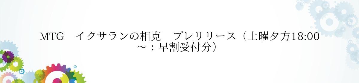 MTG イクサランの相克 プレリリース(土曜夕方18:00~:早割受付分)