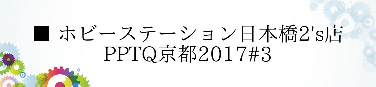 ■ ホビーステーション日本橋2's店 PPTQ京都2017#3
