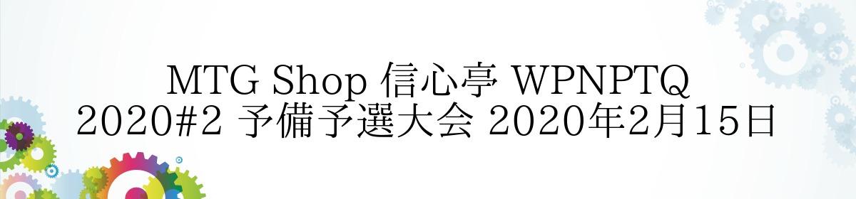 MTG Shop 信心亭 WPNPTQ 2020#2 予備予選大会 2020年2月15日