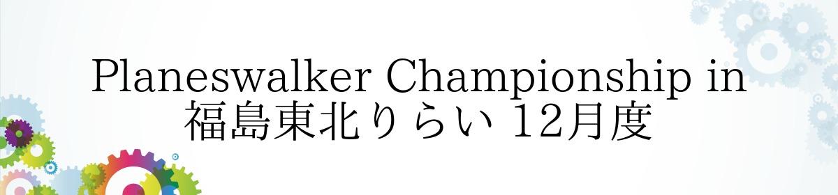 Planeswalker Championship in 福島東北りらい 12月度