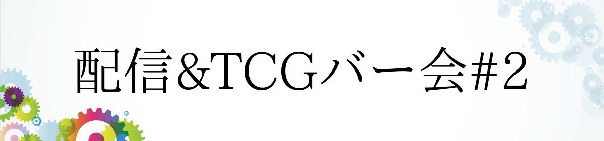 配信&TCGバー会#2