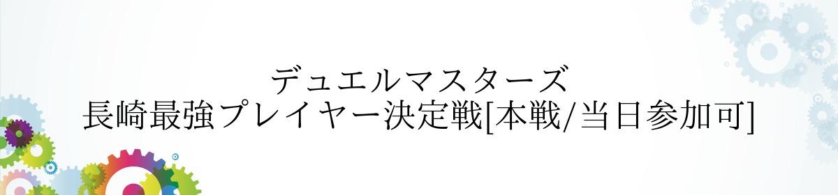 デュエルマスターズ 長崎最強プレイヤー決定戦[本戦/当日参加可]