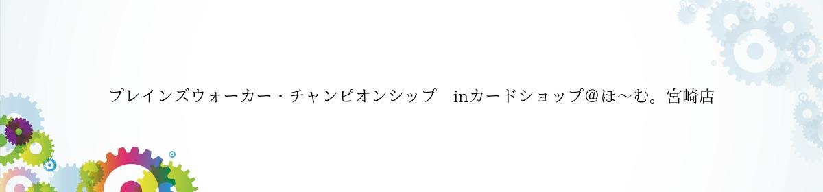 プレインズウォーカー・チャンピオンシップ inカードショップ@ほ~む。宮崎店