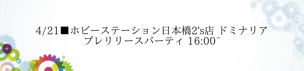 4/21■ホビーステーション日本橋2's店 ドミナリア プレリリースパーティ 16:00~