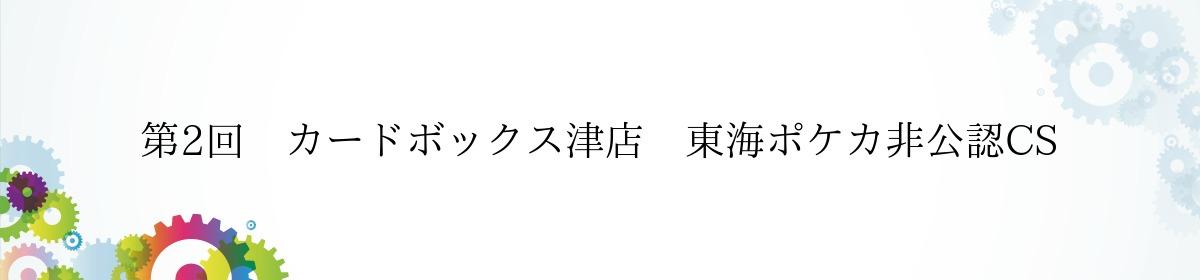 第2回 カードボックス津店 東海ポケカ非公認CS