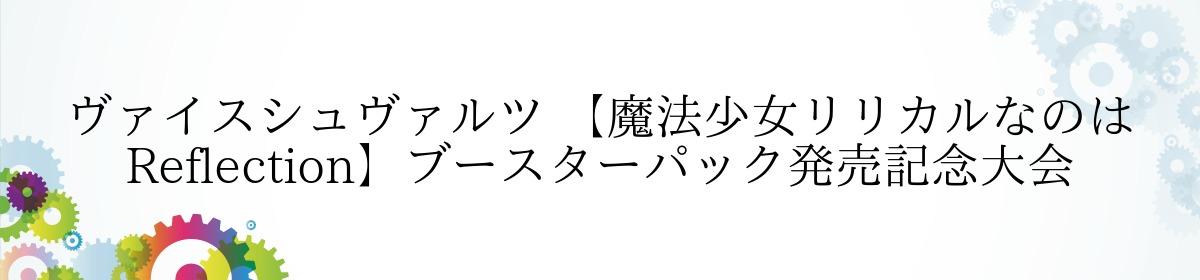 ヴァイスシュヴァルツ 【魔法少女リリカルなのは Reflection】ブースターパック発売記念大会