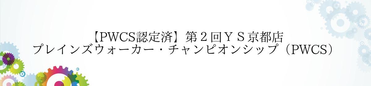 【PWCS認定済】第2回YS京都店 プレインズウォーカー・チャンピオンシップ(PWCS)