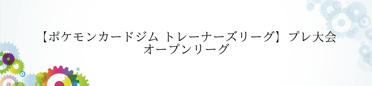 【ポケモンカードジム トレーナーズリーグ】プレ大会 オープンリーグ