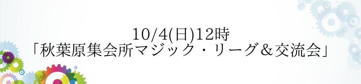 10/4(日)12時「秋葉原集会所マジック・リーグ&交流会」