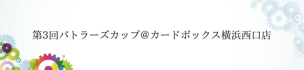 第3回バトラーズカップ@カードボックス横浜西口店