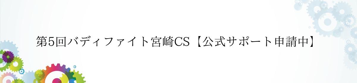 第5回バディファイト宮崎CS【公式サポート申請中】