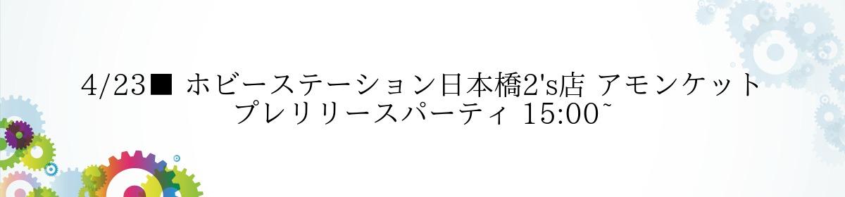 4/23■ ホビーステーション日本橋2's店 アモンケット プレリリースパーティ 15:00~