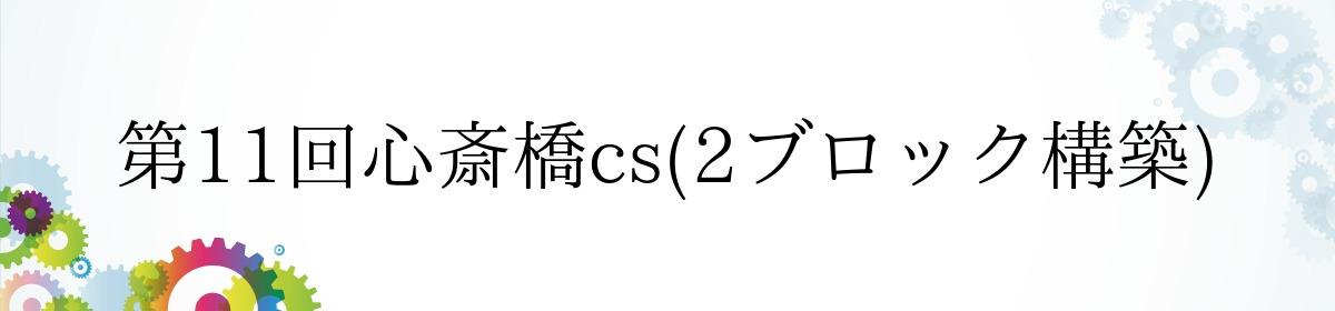 第11回心斎橋cs(2ブロック構築)