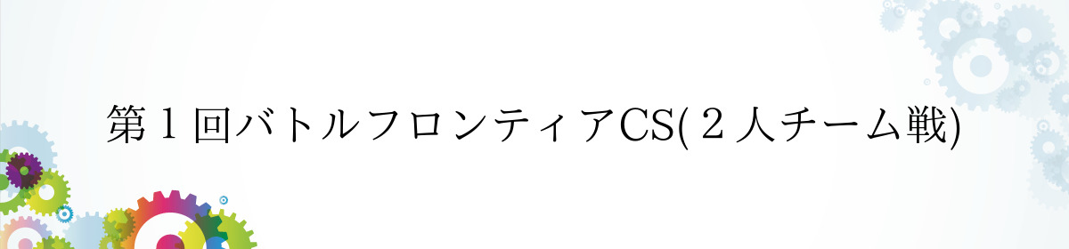 第1回バトルフロンティアCS(2人チーム戦)